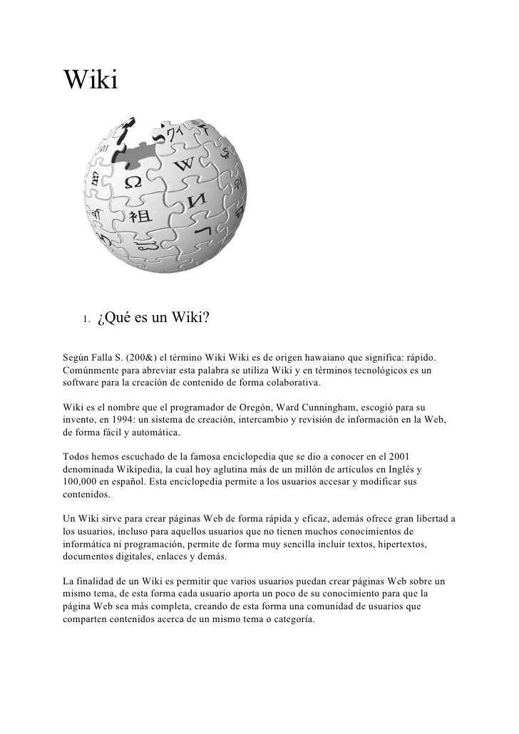 Wiki         1.   ¿Qué es un Wiki?  Según Falla S. (200&) el término Wiki Wiki es de origen hawaiano que significa: rápido...