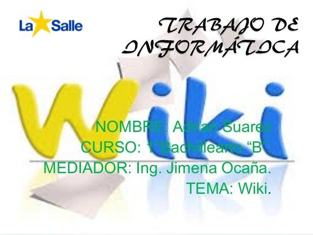 """NOMBRE: Adrian SuarezCURSO: 1°Bachillearto """"B"""".MEDIADOR: Ing. Jimena Ocaña.TEMA: Wiki."""