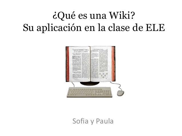 ¿Qué es una Wiki? Su aplicación en la clase de ELE  Sofia y Paula