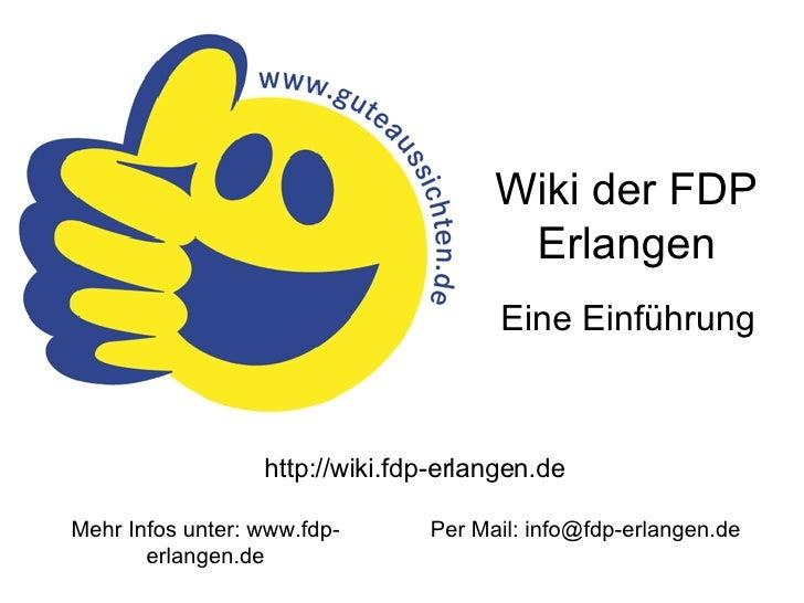 Wiki der FDP Erlangen Eine Einführung http://wiki.fdp-erlangen.de Mehr Infos unter: www.fdp-erlangen.de Per Mail: info@fdp...
