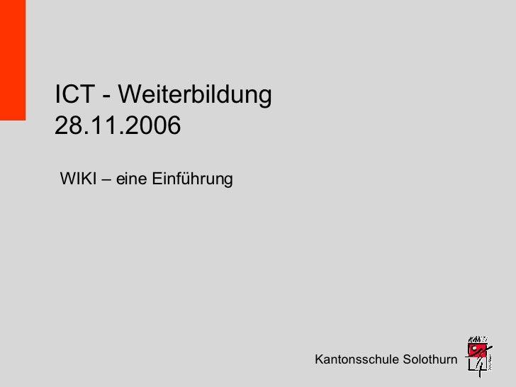 ICT - Weiterbildung 28.11.2006 Kantonsschule Solothurn WIKI – eine Einführung