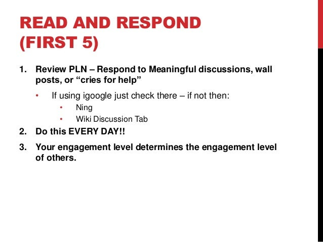 "READ AND RESPOND (FIRST 5) 1. Review PLN – Respond to Meaningful discussions, wall posts, or ""cries for help"" • If using i..."