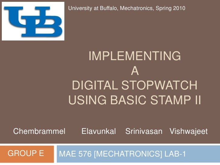 IMPLEMENTING A DIGITAL STOPWATCH USING BASIC STAMP II<br />MAE 576 [MECHATRONICS] LAB-1<br />University at Buffalo, Mechat...
