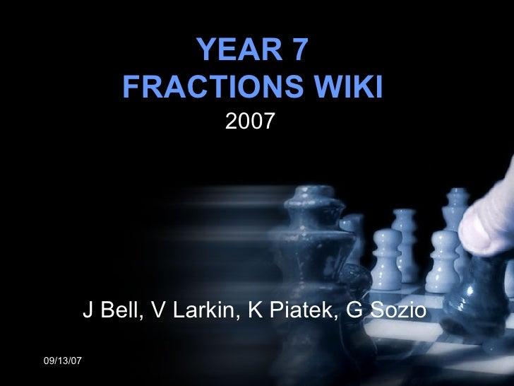 YEAR 7 FRACTIONS WIKI 2007 05/27/09 J Bell, V Larkin, K Piatek, G Sozio