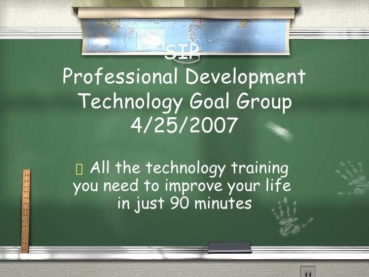 SIP  Professional Development Technology Goal Group 4/25/2007 <ul><li>All the technology training  </li></ul><ul><li>you n...