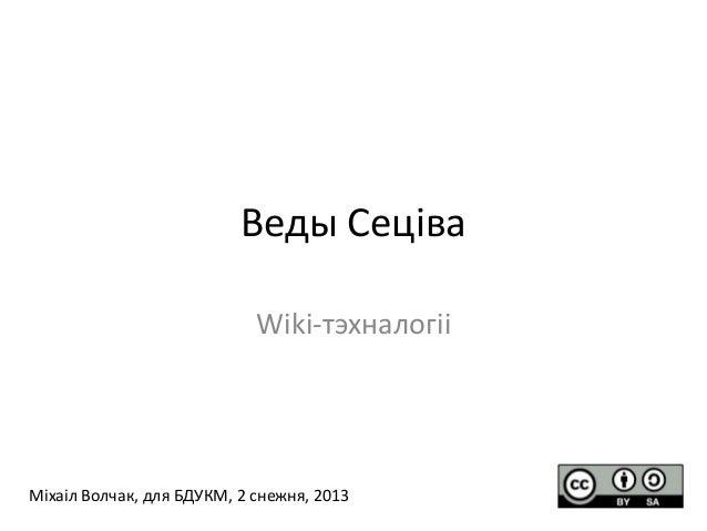 Веды Сеціва Wiki-тэхналогіі  Міхаіл Волчак, для БДУКМ, 2 снежня, 2013