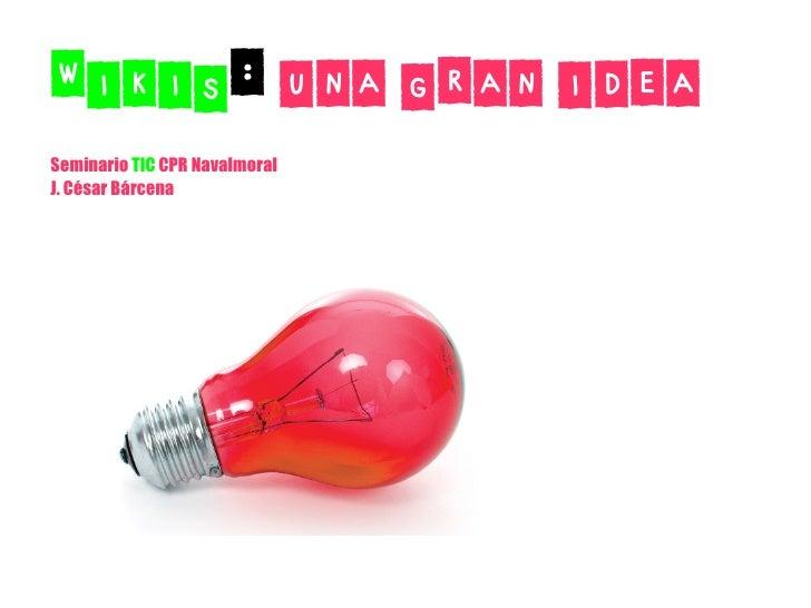 Wikis: una gran idea Seminario TIC CPR Navalmoral J. César Bárcena
