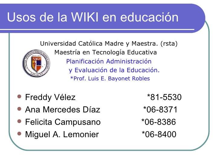 Usos de la WIKI en educación <ul><li>Universidad Católica Madre y Maestra. (rsta)  </li></ul><ul><li>Maestría en Tecnologí...