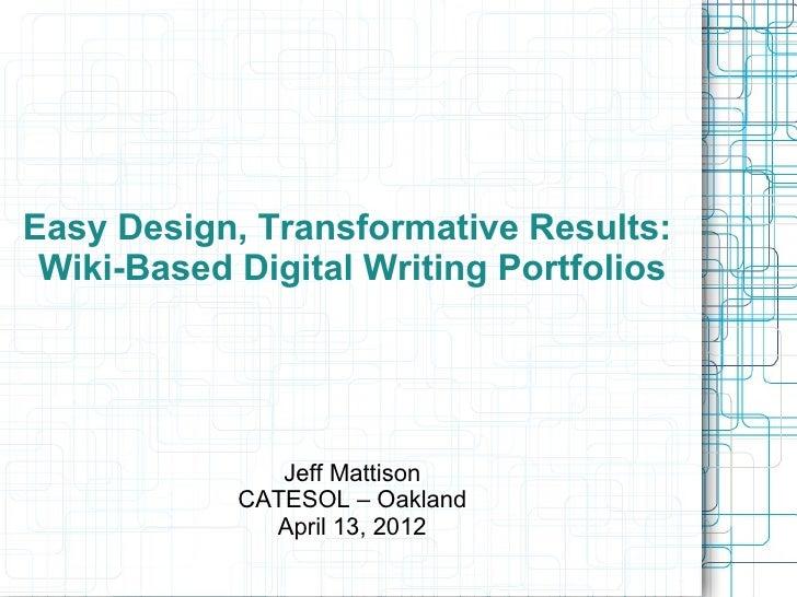 Easy Design, Transformative Results: Wiki-Based Digital Writing Portfolios               Jeff Mattison            CATESOL ...