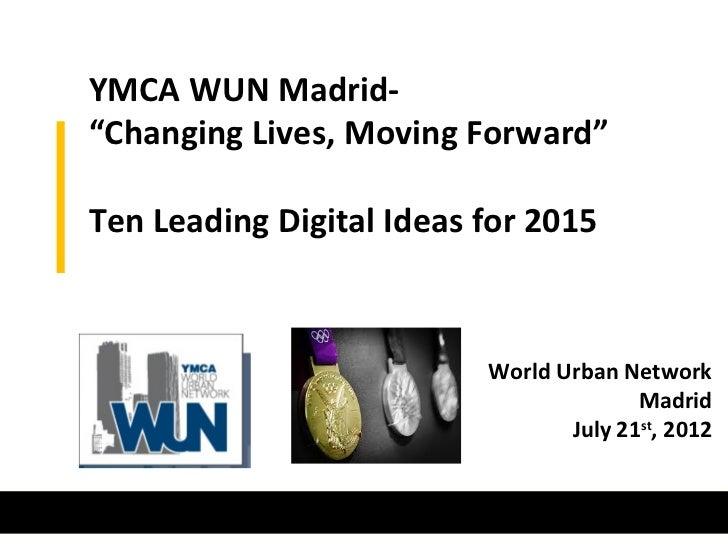 "YMCA WUN Madrid-""Changing Lives, Moving Forward""Ten Leading Digital Ideas for 2015                          World Urban Ne..."