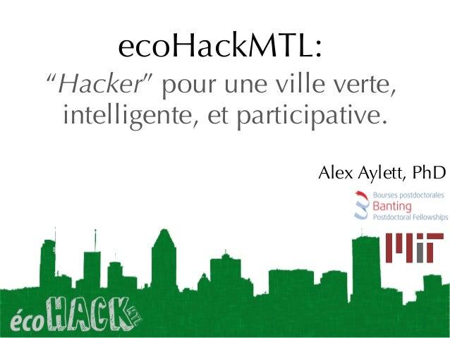 """ecoHackMTL: """"Hacker"""" pour une ville verte, intelligente, et participative. Alex Aylett, PhD"""