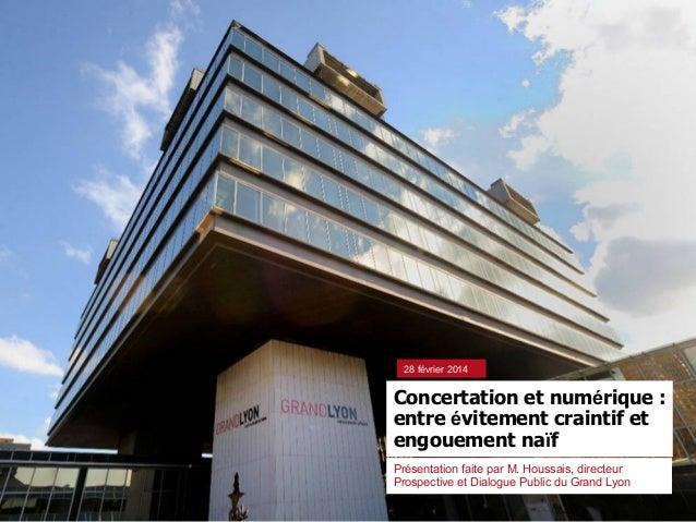 Concertation et numérique : entre évitement craintif et engouement naïf 28 février 2014 Présentation faite par M. Houssais...
