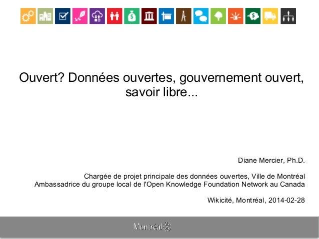Ouvert? Données ouvertes, gouvernement ouvert, savoir libre... Diane Mercier, Ph.D. Chargée de projet principale des donné...