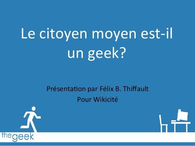 Le  citoyen  moyen  est-‐il   un  geek?   Présenta6on  par  Félix  B.  Thiffault   Pour  Wikicité...