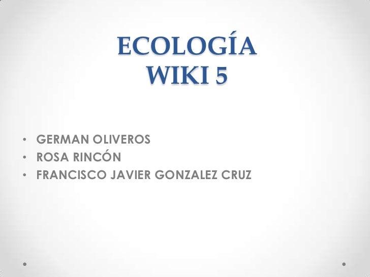 ECOLOGÍA               WIKI 5• GERMAN OLIVEROS• ROSA RINCÓN• FRANCISCO JAVIER GONZALEZ CRUZ