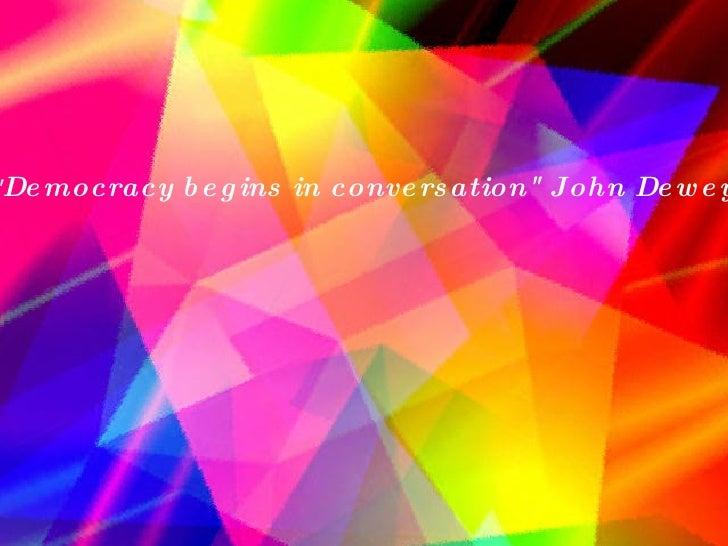 """ Democracy begins in conversation"" John Dewey"