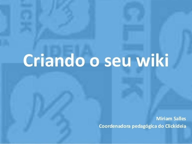 Criando o seu wiki Miriam Salles Coordenadora pedagógica do Clickideia