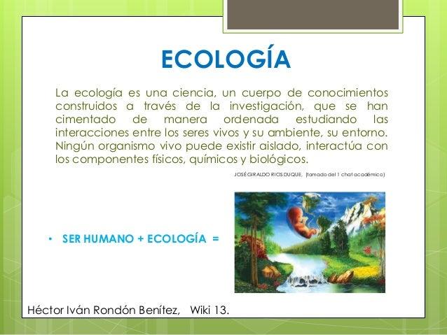 ECOLOGÍALa ecología es una ciencia, un cuerpo de conocimientosconstruidos a través de la investigación, que se hancimentad...
