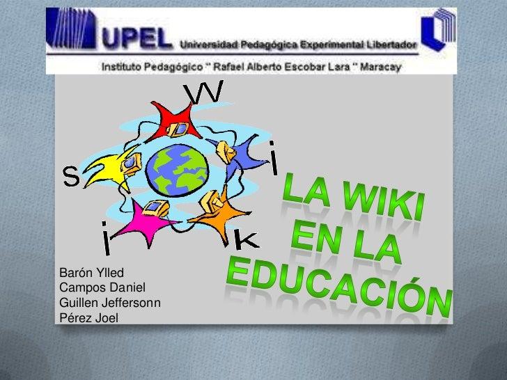 La Wiki <br />En la <br />Educación <br />Barón Ylled<br />Campos Daniel<br />Guillen Jeffersonn<br />Pérez Joel<br />