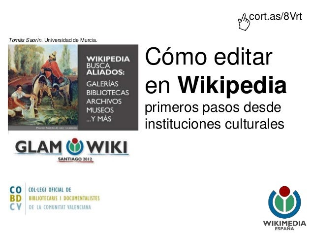 Cómo editar en Wikipedia primeros pasos desde instituciones culturales Tomás Saorín. Universidad de Murcia. cort.as/8Vrt