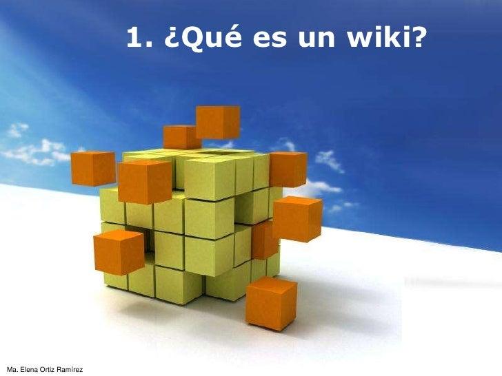1. ¿Qué es un wiki?<br />Ma. Elena Ortiz Ramírez<br />