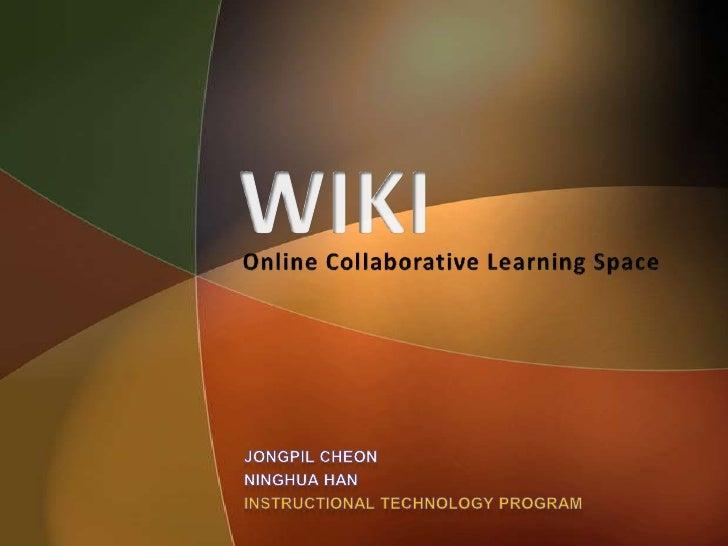 WIKI<br />Online Collaborative Learning Space<br />JongpilCheon<br />Ninghua Han<br />Instructional Technology Program<br />
