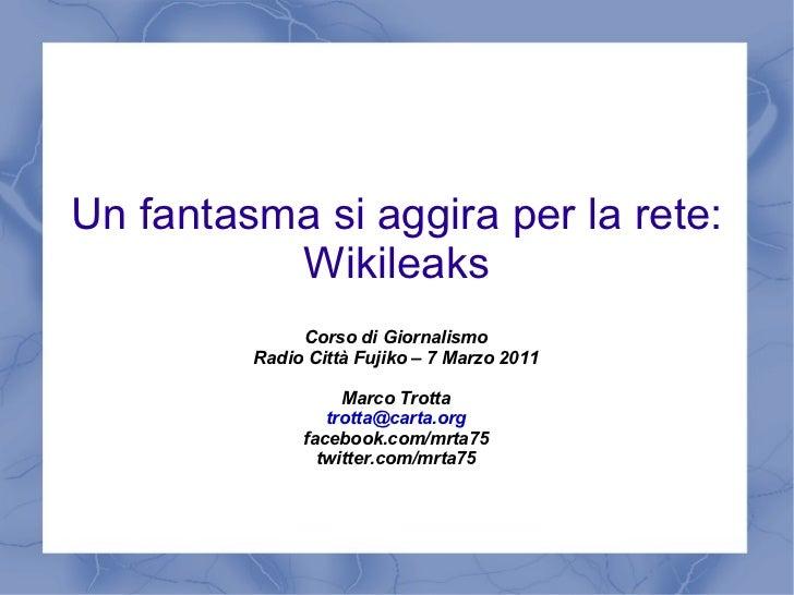 Un fantasma si aggira per la rete: Wikileaks Corso di Giornalismo Radio Città Fujiko – 7 Marzo 2011 Marco Trotta [email_ad...