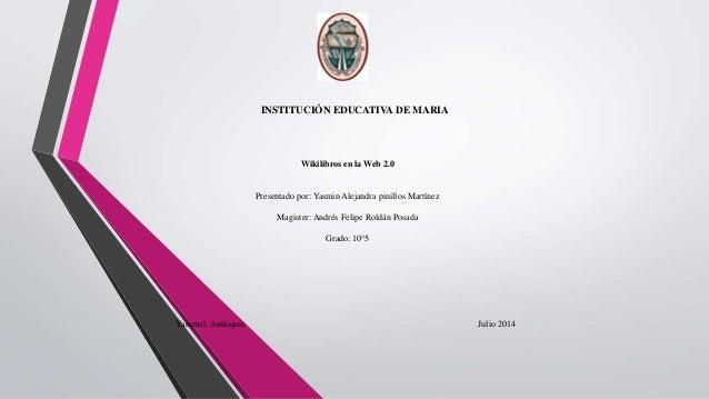 INSTITUCIÓN EDUCATIVA DE MARIA Wikilibros en la Web 2.0 Presentado por: Yasmin Alejandra pinillos Martínez Magister: André...