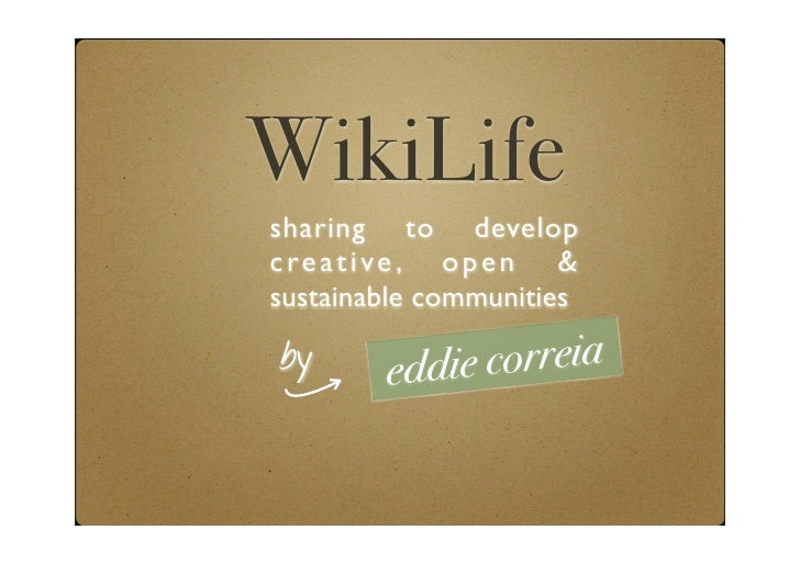 WikiLife sharing to develop c re a t i ve , o p e n & sustainable communities  by       edd ie correia