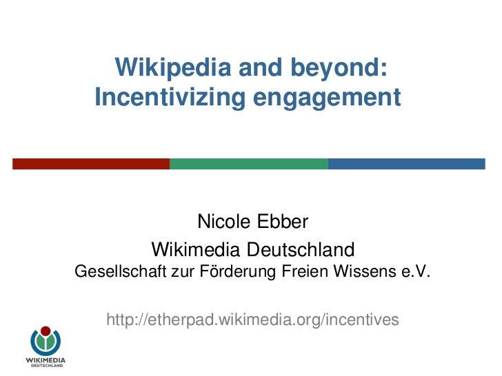 Wikipedia and beyond: Incentivizing engagement<br />Nicole Ebber<br />Wikimedia DeutschlandGesellschaft zur Förderung Fre...