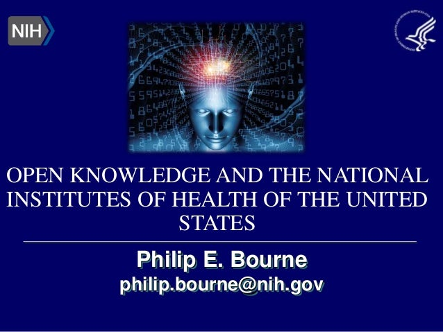 Philip E. Bourne philip.bourne@nih.gov OPEN KNOWLEDGE AND THE NATIONAL INSTITUTES OF HEALTH OF THE UNITED STATES