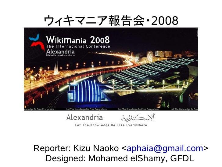 ウィキマニア報告会・2008     Reporter: Kizu Naoko <aphaia@gmail.com>   Designed: Mohamed elShamy, GFDL