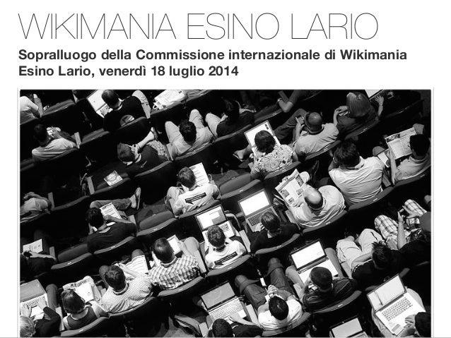 WIKIMANIA ESINO LARIO Sopralluogo della Commissione internazionale di Wikimania Esino Lario, venerdì 18 luglio 2014