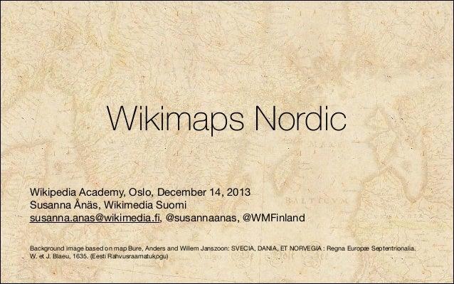 Wikimaps Nordic Wikipedia Academy, Oslo, December 14, 2013   Susanna Ånäs, Wikimedia Suomi  susanna.anas@wikimedia.fi, @sus...