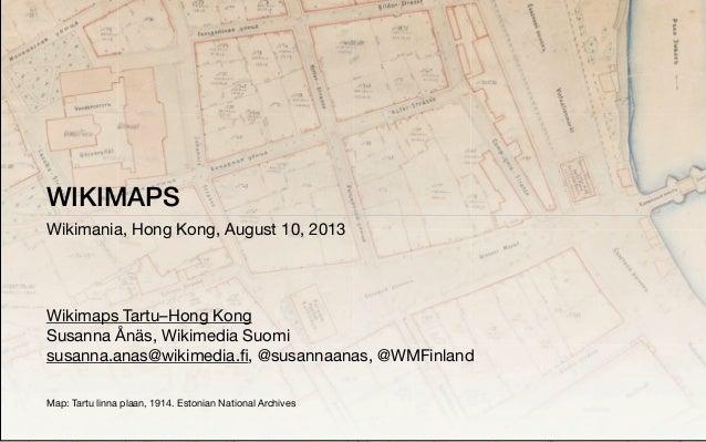 WIKIMAPS Wikimania, Hong Kong, August 10, 2013 Wikimaps Tartu–Hong Kong Susanna Ånäs, Wikimedia Suomi susanna.anas@wikimed...