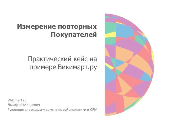Измерение повторных             Покупателей           Практический кейс на           примере Викимарт.руWikimart.ruДмитрий...