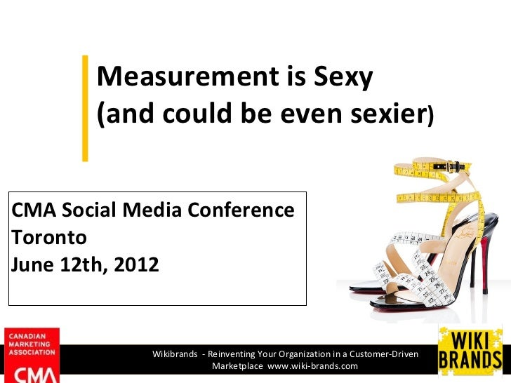 Measurement is Sexy        (and could be even sexier)CMA Social Media ConferenceTorontoJune 12th, 2012             Wikibra...