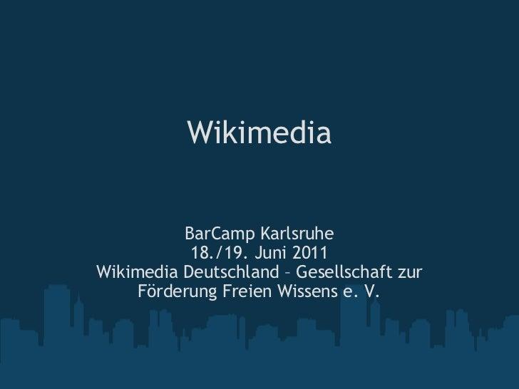 Wikimedia BarCamp Karlsruhe 18./19. Juni 2011 Wikimedia Deutschland – Gesellschaft zur Förderung Freien Wissens e. V.