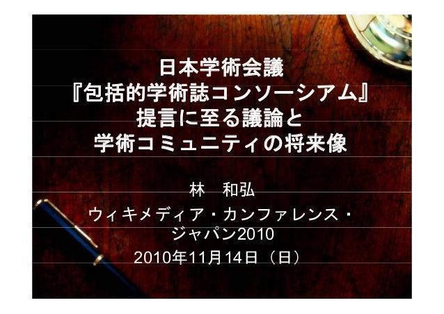 日本学術会議 『包括的学術誌 ン シアム』『包括的学術誌コンソーシアム』 提言に至る議論と提言に至る議論と 学術コミュニティの将来像 林 和弘林 和弘 ウィキメディア・カンファレンス・ ジ パ 2010ジャパン2010 2010年11月14日(...