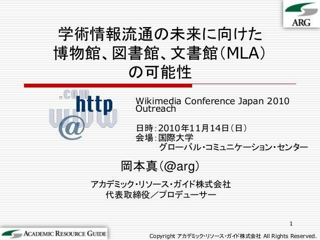 Wikimedia Conference Japan 2010 Outreach 日時:2010年11月14日(日) 会場:国際大学 グローバル・コミュニケーション・センター 1 Copyright アカデミック・リソース・ガイド株式会社 Al...