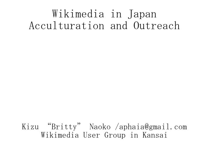 "Wikimedia in Japan Acculturation and Outreach Kizu ""Britty"" Naoko /aphaia@gmail.com Wikimedia User Group in Kansai"