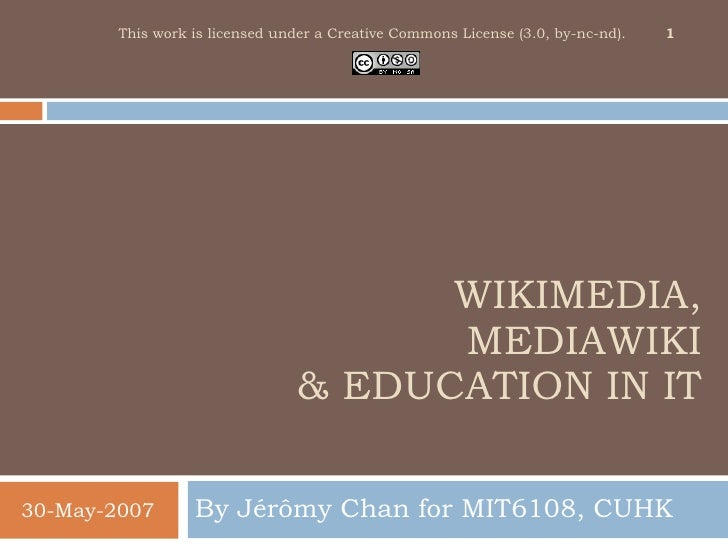 WIKIMEDIA, MEDIAWIKI & EDUCATION IN IT By J érômy  Chan for MIT6108, CUHK 30-May-2007 This work is licensed under a Creati...
