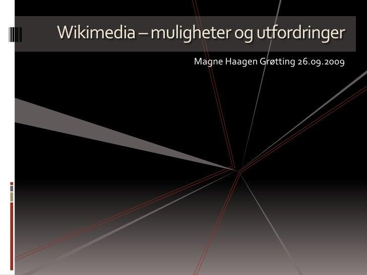 Wikimedia – muligheter og utfordringer<br />Magne Haagen Grøtting 26.09.2009<br />