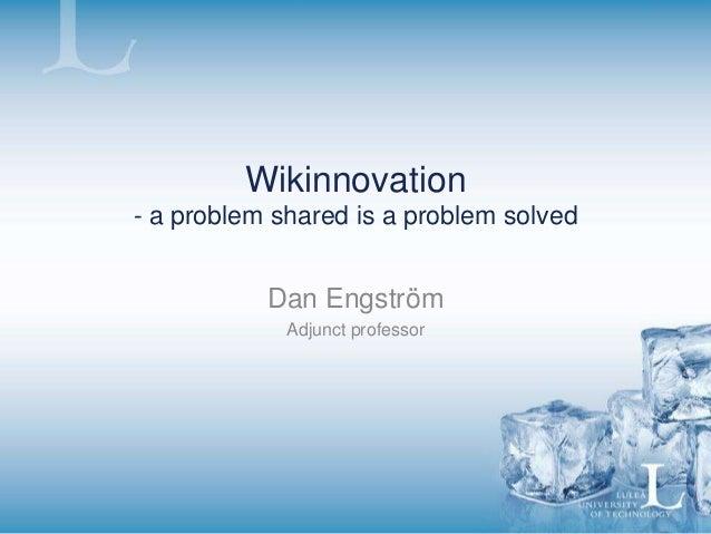 Wikinnovation - a problem shared is a problem solved Dan Engström Adjunct professor