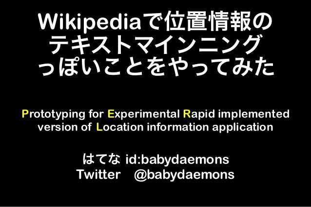 Wikipediaで位置情報の   テキストマインニング  っぽいことをやってみたPrototyping for Experimental Rapid implemented   version of Location information ...