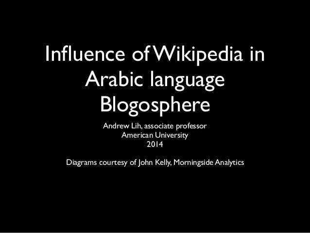 Influence of Wikipedia in Arabic language Blogosphere Andrew Lih, associate professor American University 2014 Diagrams cou...