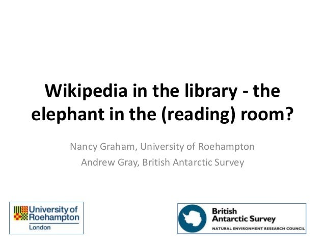 Wikipedia in the library - the elephant in the (reading) room? Nancy Graham, University of Roehampton Andrew Gray, British...