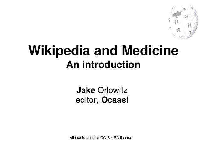Wikipedia and Medicine     An introduction         Jake Orlowitz         editor, Ocaasi      All text is under a CC-BY-SA ...