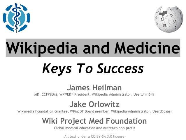 Wikipedia and Medicine Keys To Success James Heilman MD, CCFP(EM), WPMEDF President, Wikipedia Administrator, User:Jmh649 ...
