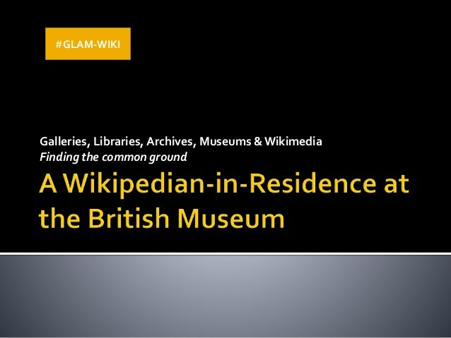 Galleries, Libraries, Archives, Museums & Wikimedia Finding the common ground #GLAM-WIKI